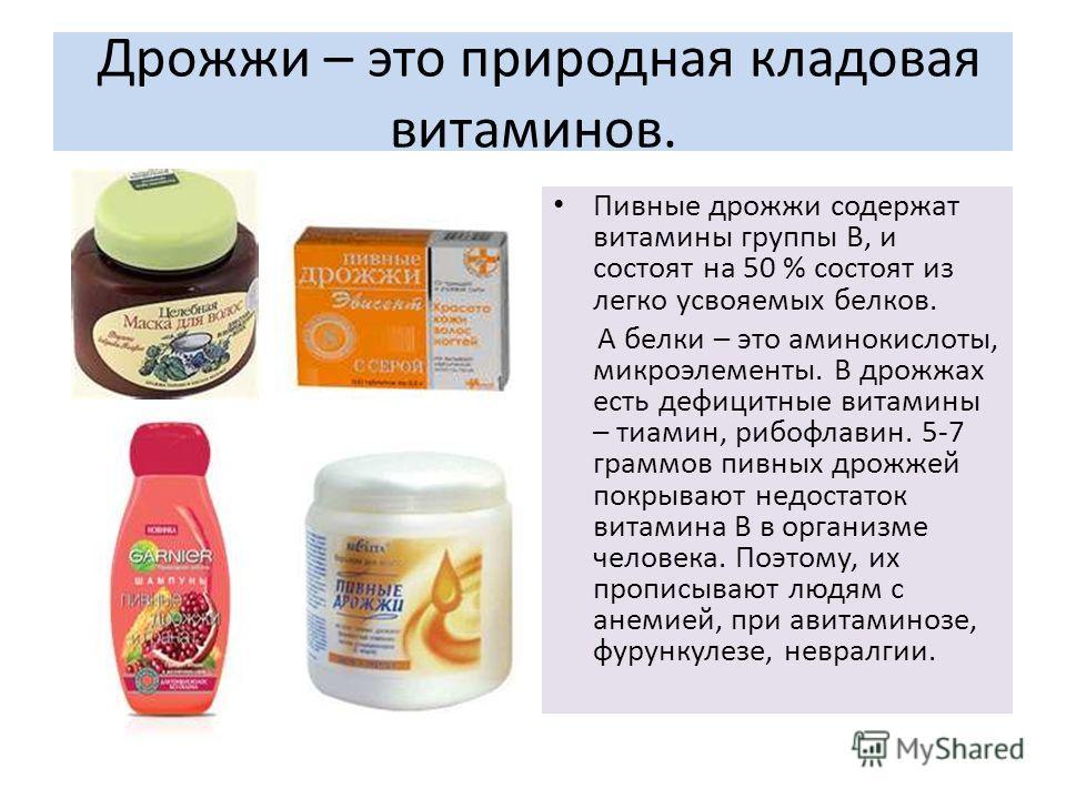 Дрожжи – это природная кладовая витаминов. Пивные дрожжи содержат витамины группы В, и состоят на 50 % состоят из легко усвояемых белков. А белки – это аминокислоты, микроэлементы. В дрожжах есть дефицитные витамины – тиамин, рибофлавин. 5-7 граммов