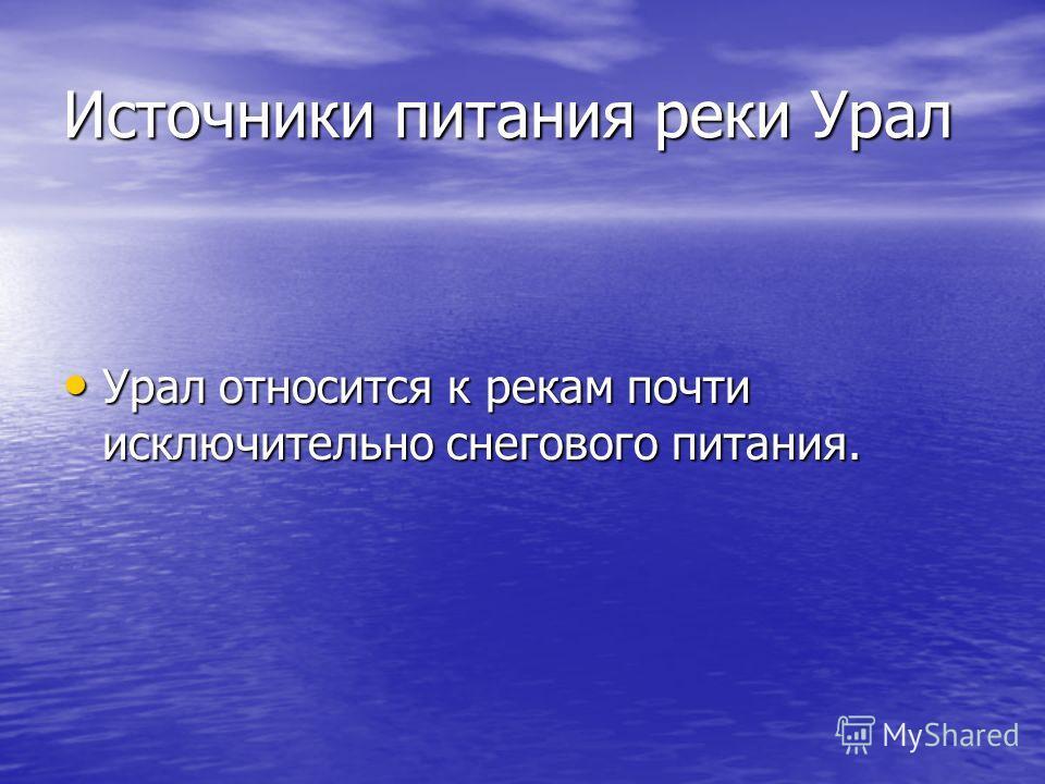 Источники питания реки Урал Урал относится к рекам почти исключительно снегового питания. Урал относится к рекам почти исключительно снегового питания.