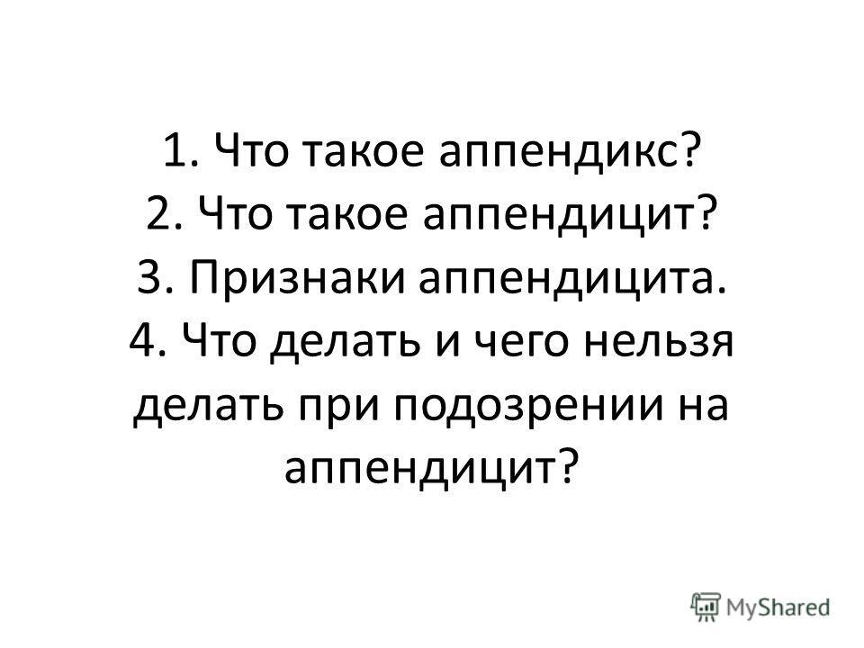 1. Что такое аппендикс? 2. Что такое аппендицит? 3. Признаки аппендицита. 4. Что делать и чего нельзя делать при подозрении на аппендицит?