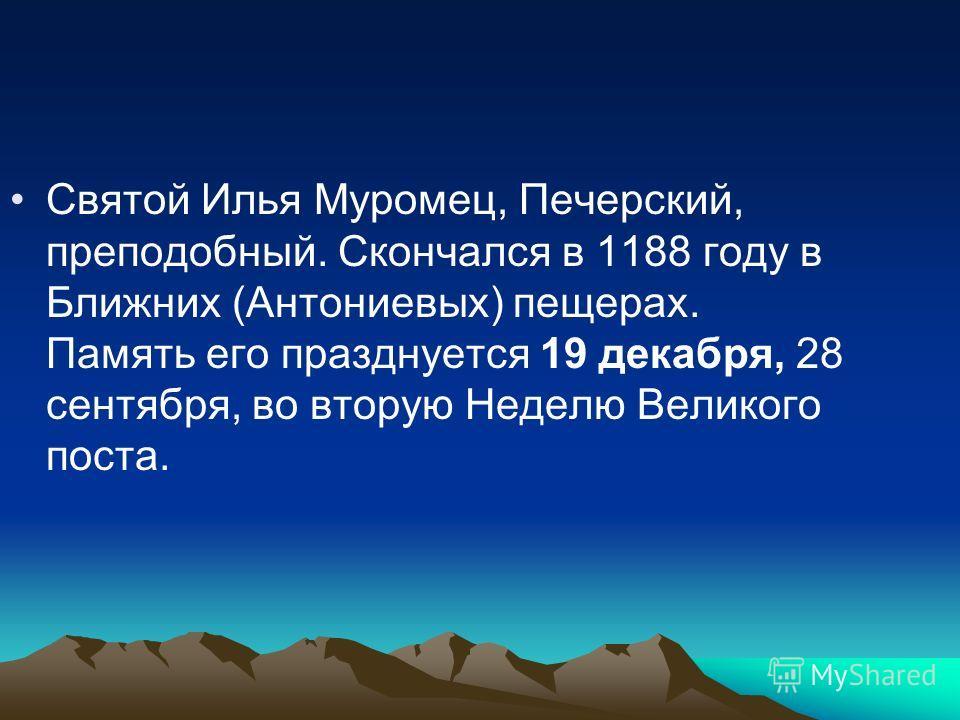 Святой Илья Муромец, Печерский, преподобный. Скончался в 1188 году в Ближних (Антониевых) пещерах. Память его празднуется 19 декабря, 28 сентября, во вторую Неделю Великого поста.