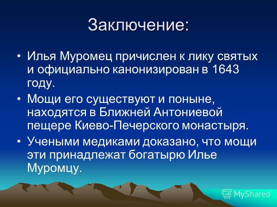 Заключение: Илья Муромец причислен к лику святых и официально канонизирован в 1643 году. Мощи его существуют и поныне, находятся в Ближней Антониевой пещере Киево-Печерского монастыря. Учеными медиками доказано, что мощи эти принадлежат богатырю Илье