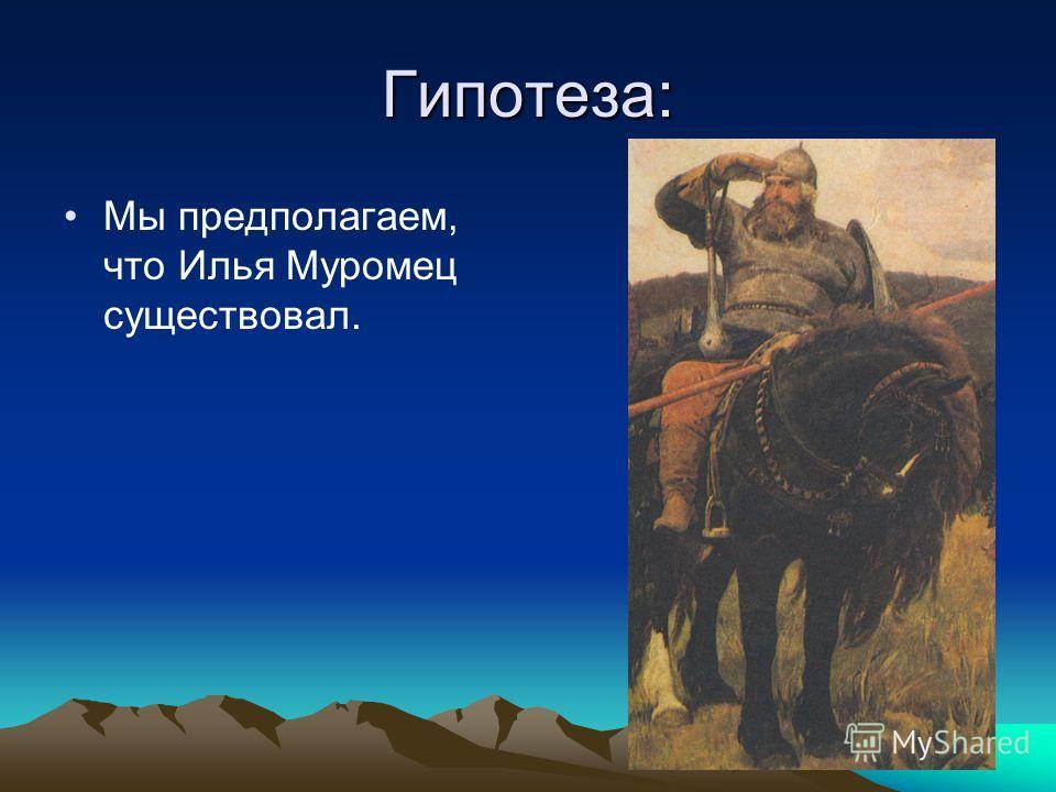 Гипотеза: Мы предполагаем, что Илья Муромец существовал.