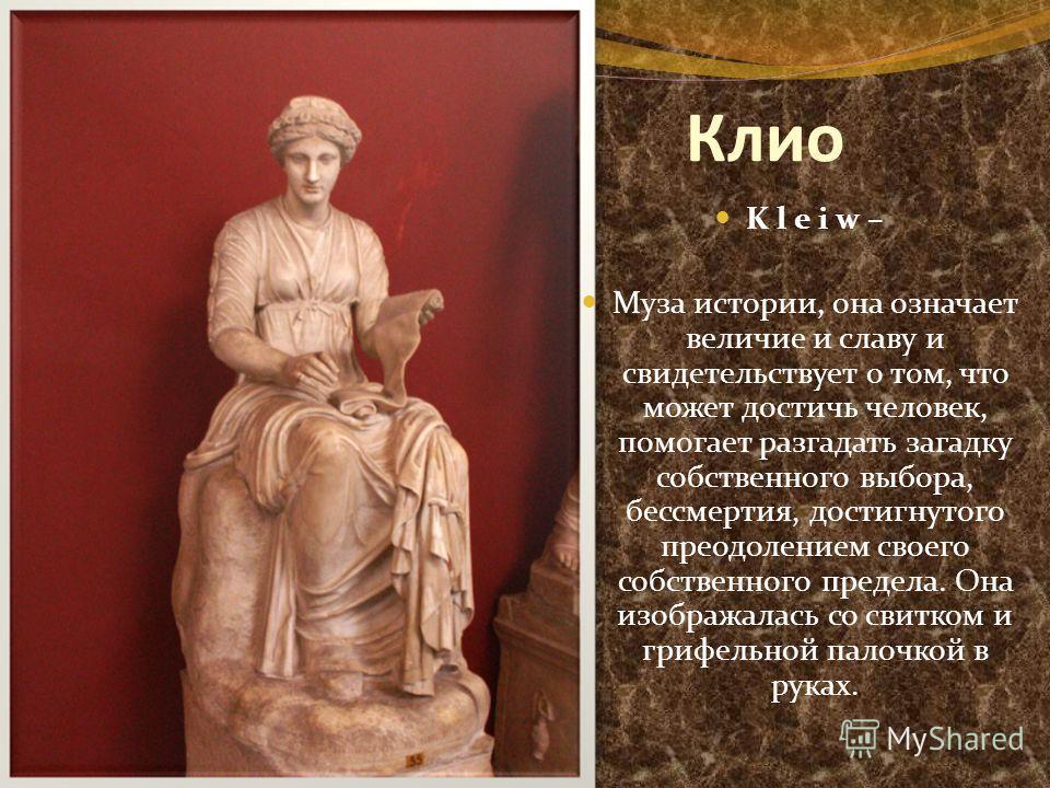 Клио K l e i w – Муза истории, она означает величие и славу и свидетельствует о том, что может достичь человек, помогает разгадать загадку собственного выбора, бессмертия, достигнутого преодолением своего собственного предела. Она изображалась со сви