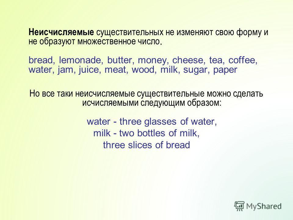 Неисчисляемые существительных не изменяют свою форму и не образуют множественное число. bread, lemonade, butter, money, cheese, tea, coffee, water, jam, juice, meat, wood, milk, sugar, paper Но все таки неисчисляемые существительные можно сделать исч