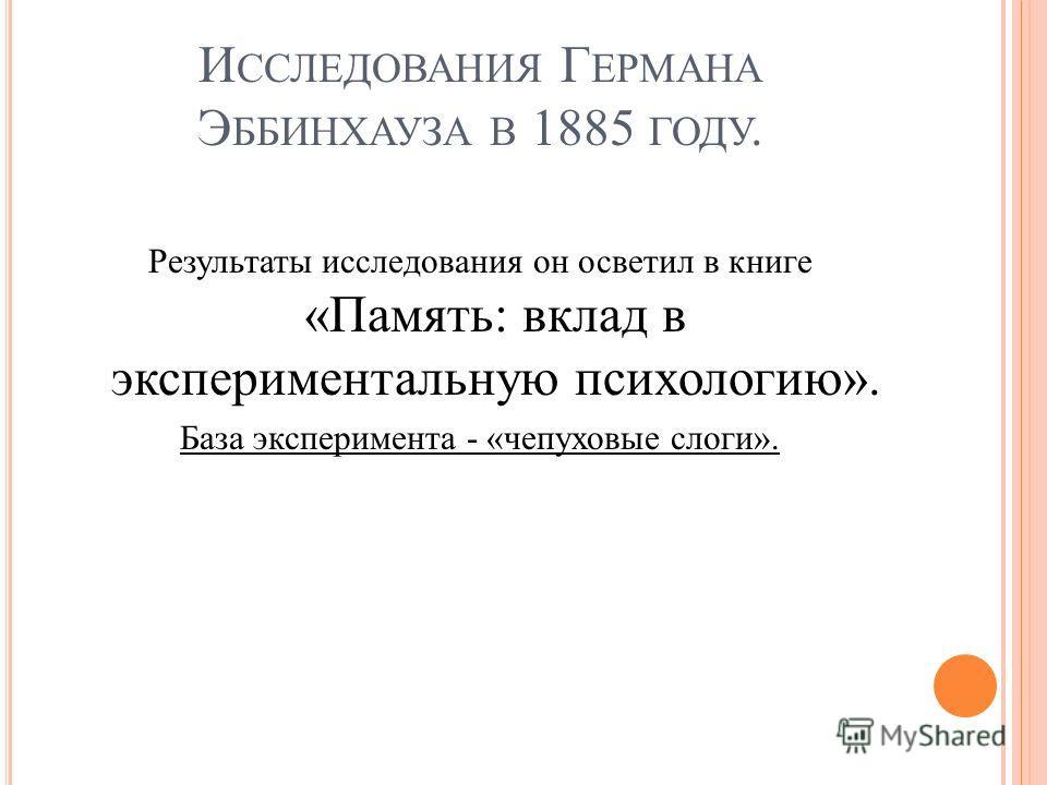 И ССЛЕДОВАНИЯ Г ЕРМАНА Э ББИНХАУЗА В 1885 ГОДУ. Результаты исследования он осветил в книге «Память: вклад в экспериментальную психологию». База эксперимента - «чепуховые слоги».