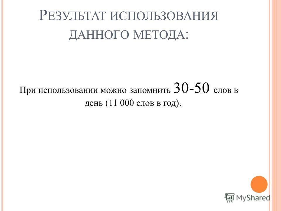 Р ЕЗУЛЬТАТ ИСПОЛЬЗОВАНИЯ ДАННОГО МЕТОДА : При использовании можно запомнить 30-50 слов в день (11 000 слов в год).