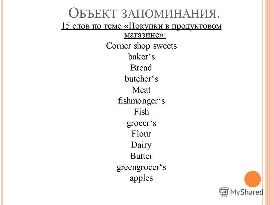 О БЪЕКТ ЗАПОМИНАНИЯ. 15 слов по теме «Покупки в продуктовом магазине»: Corner shop sweets bakers Bread butchers Meat fishmongers Fish grocers Flour Dairy Butter greengrocers apples