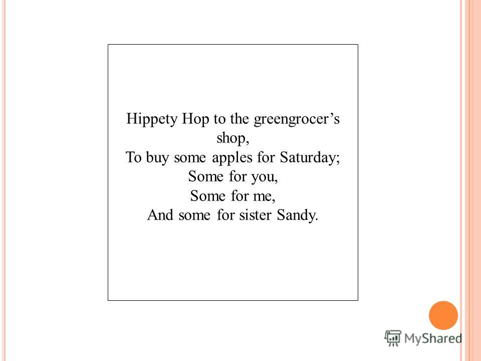 Hippety Hop to the greengrocers shop, To buy some apples for Saturday; Some for you, Some for me, And some for sister Sandy.