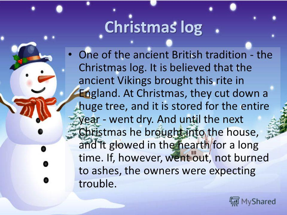 Christmas log One of the ancient British tradition - the Christmas log. It is believed that the ancient Vikings brought this rite in England. At Christmas, they cut down a huge tree, and it is stored for the entire year - went dry. And until the next