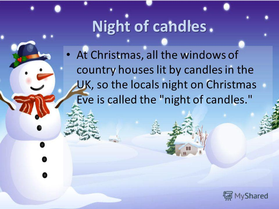Night of candles At Christmas, all the windows of country houses lit by candles in the UK, so the locals night on Christmas Eve is called the night of candles.