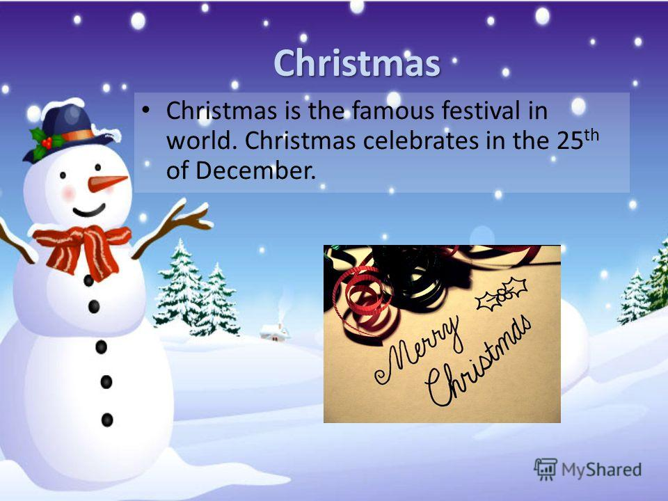 Christmas Christmas is the famous festival in world. Christmas celebrates in the 25 th of December.