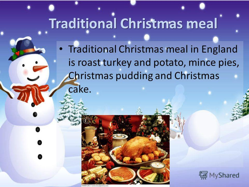 Traditional Christmas meal Traditional Christmas meal in England is roast turkey and potato, mince pies, Christmas pudding and Christmas cake.