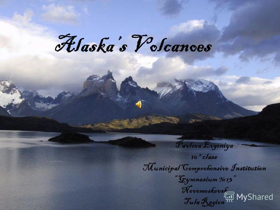 Alaskas Volcanoes Pavlova Evgeniya 10 a class Municipal Comprehensive Institution Gymnasium 13 Novomoskovsk Tula Region