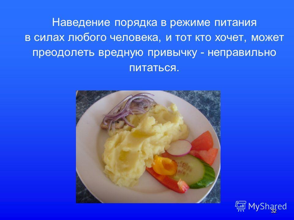 32 Наведение порядка в режиме питания в силах любого человека, и тот кто хочет, может преодолеть вредную привычку - неправильно питаться.