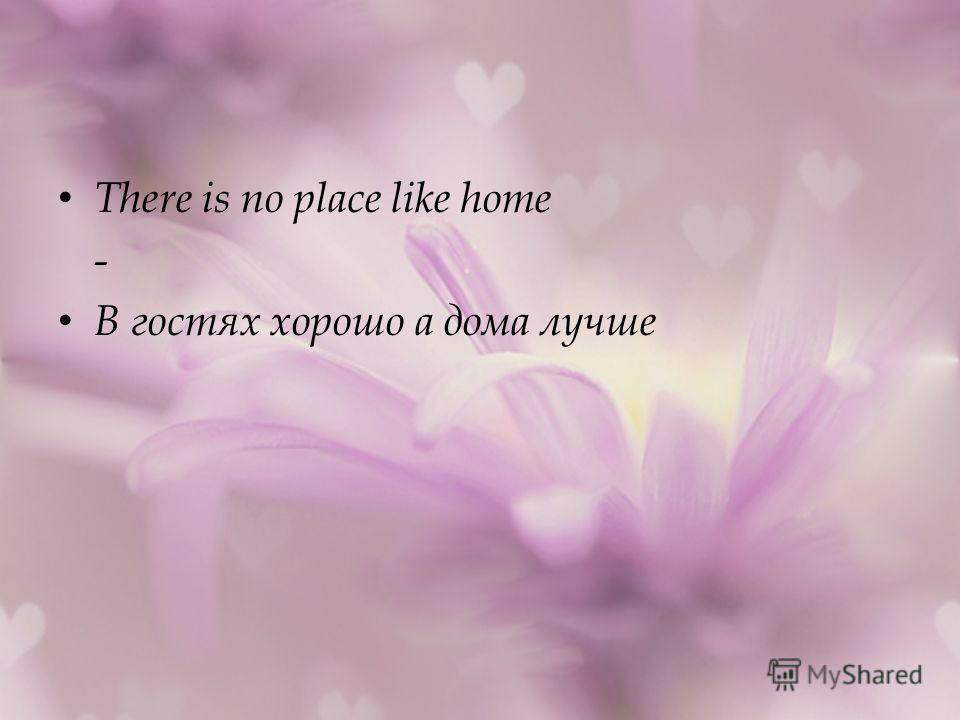 There is no place like home - В гостях хорошо а дома лучше