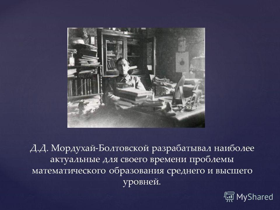 Д.Д. Мордухай-Болтовской разрабатывал наиболее актуальные для своего времени проблемы математического образования среднего и высшего уровней.