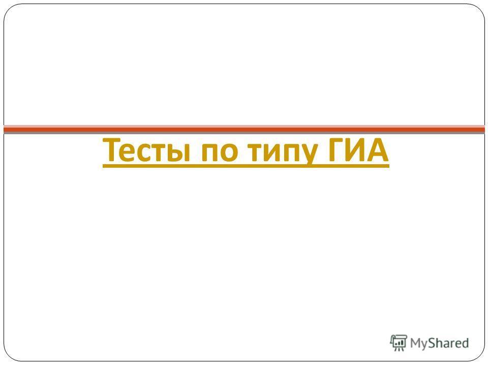 Тесты по типу ГИА Тесты по типу ГИА