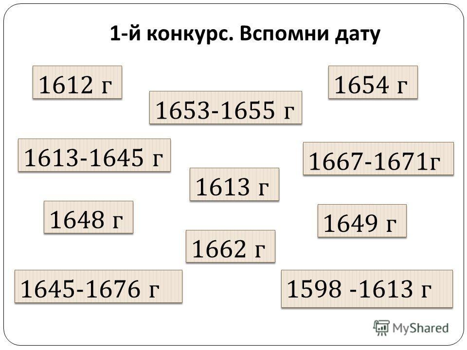 1- й конкурс. Вспомни дату 1654 г 1653-1655 г 1612 г 1649 г 1645-1676 г 1613-1645 г 1662 г 1648 г 1598 -1613 г 1667-1671 г 1613 г