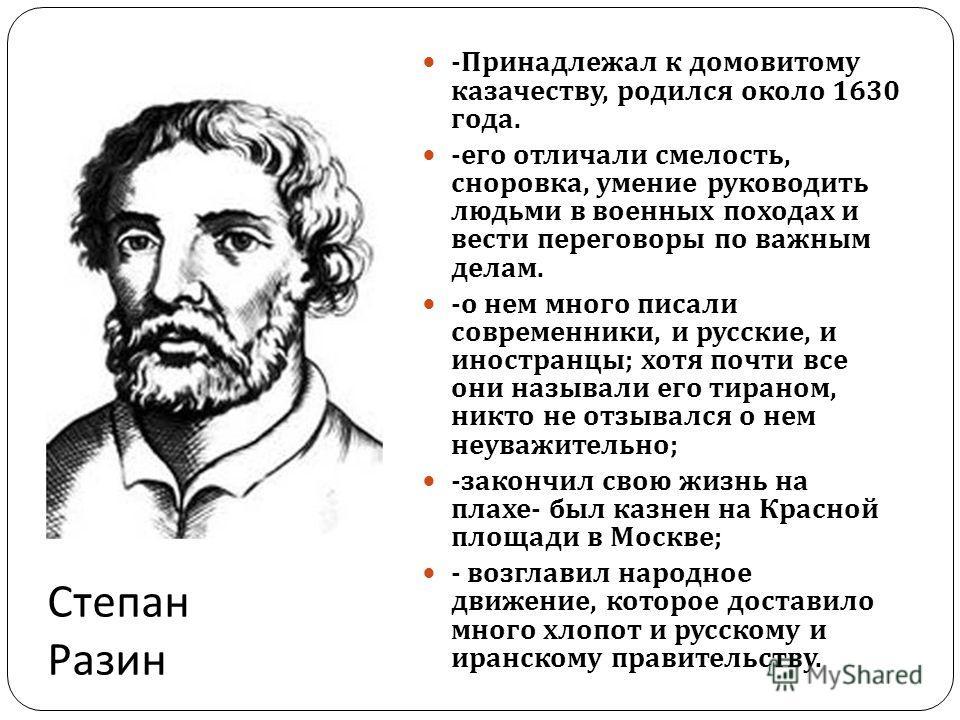Степан Разин - Принадлежал к домовитому казачеству, родился около 1630 года. - его отличали смелость, сноровка, умение руководить людьми в военных походах и вести переговоры по важным делам. - о нем много писали современники, и русские, и иностранцы