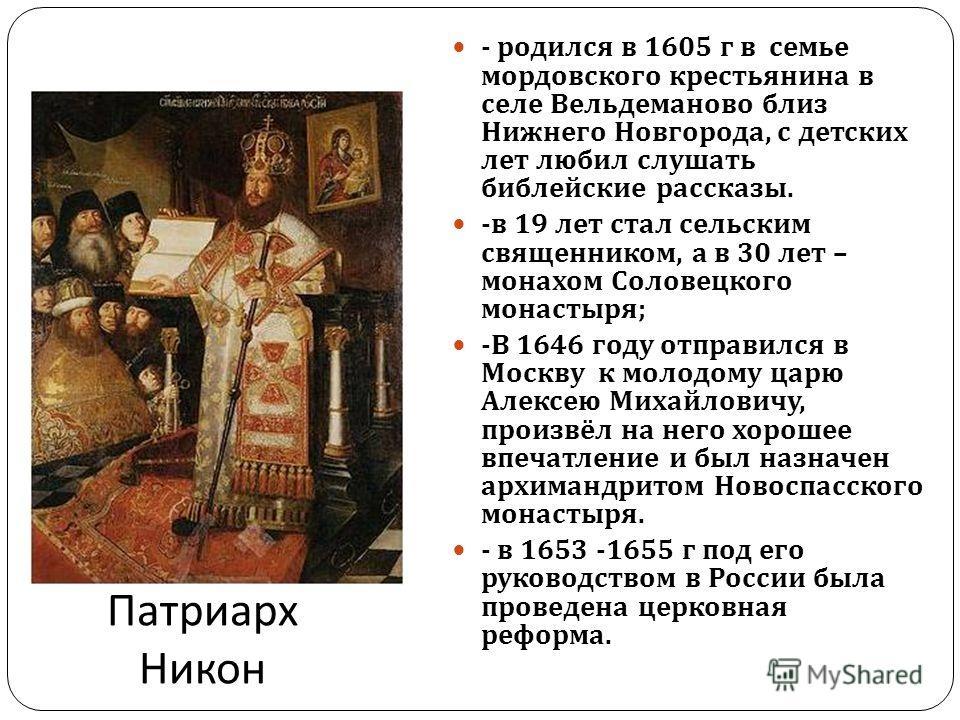 Патриарх Никон - родился в 1605 г в семье мордовского крестьянина в селе Вельдеманово близ Нижнего Новгорода, с детских лет любил слушать библейские рассказы. - в 19 лет стал сельским священником, а в 30 лет – монахом Соловецкого монастыря ; - В 1646