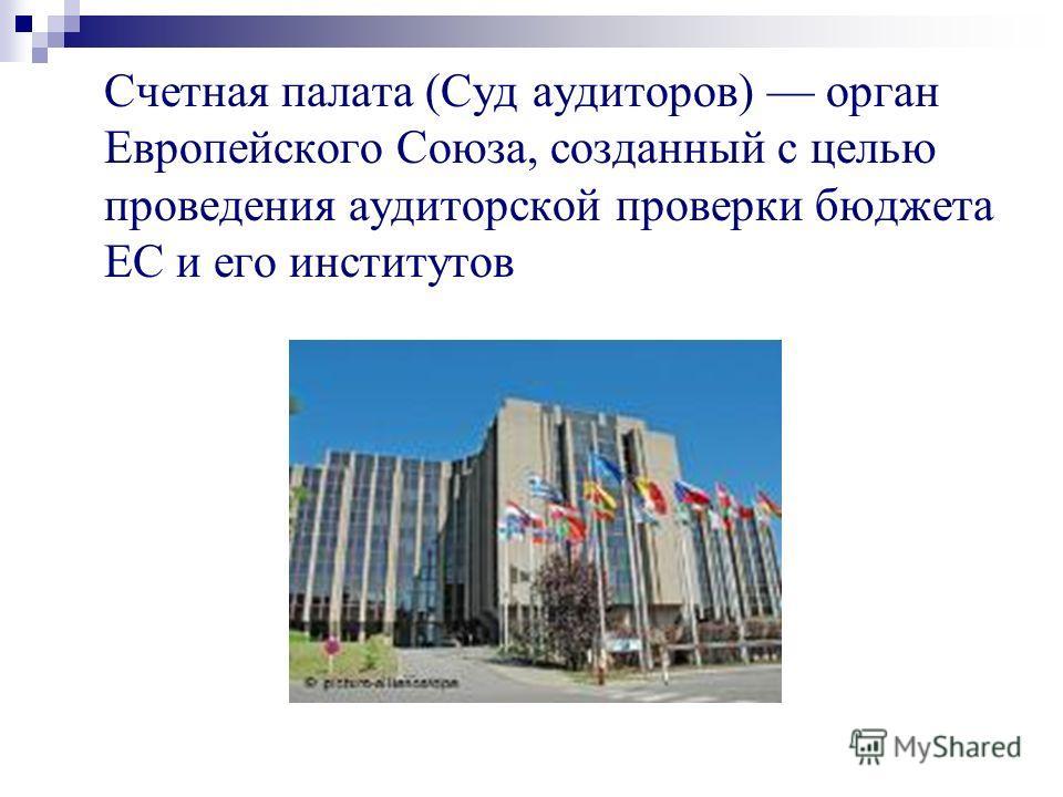 Счетная палата (Суд аудиторов) орган Европейского Союза, созданный с целью проведения аудиторской проверки бюджета ЕС и его институтов