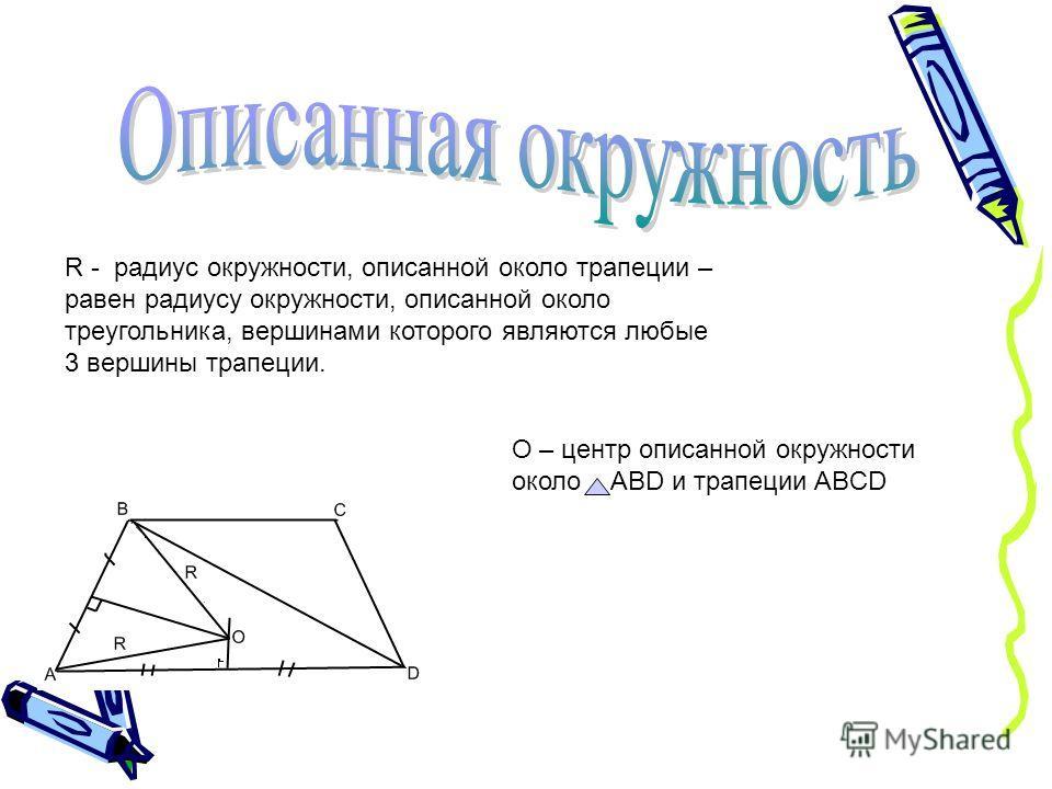R - радиус окружности, описанной около трапеции – равен радиусу окружности, описанной около треугольника, вершинами которого являются любые 3 вершины трапеции. О – центр описанной окружности около ABD и трапеции ABCD