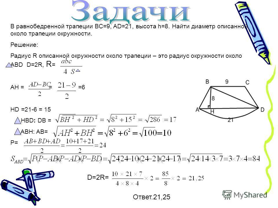 В равнобедренной трапеции BC=9, AD=21, высота h=8. Найти диаметр описанной около трапеции окружности. Решение: Радиус R описанной окружности около трапеции – это радиус окружности около ABD D=2R, R = AH = = =6 HD =21-6 = 15 HBD: DB = ABH: AB= P= D=2R
