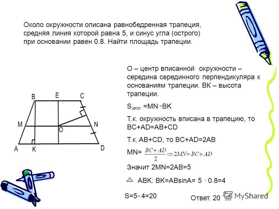 Около окружности описана равнобедренная трапеция, средняя линия которой равна 5, и синус угла (острого) при основании равен 0.8. Найти площадь трапеции. О – центр вписанной окружности – середина серединного перпендикуляра к основаниям трапеции. ВК –