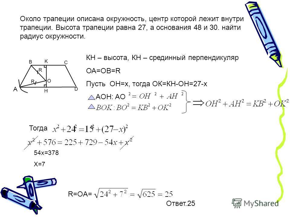 Около трапеции описана окружность, центр которой лежит внутри трапеции. Высота трапеции равна 27, а основания 48 и 30. найти радиус окружности. А КH – высота, КН – срединный перпендикуляр ОА=ОВ=R Пусть OH=х, тогда ОК=КН-ОН=27-х AOH: AO Тогда 54х=378