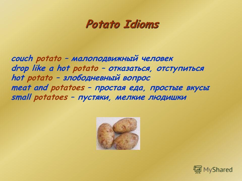 Potato Idioms couch potato – малоподвижный человек drop like a hot potato – отказаться, отступиться hot potato – злободневный вопрос meat and potatoes – простая еда, простые вкусы small potatoes – пустяки, мелкие людишки