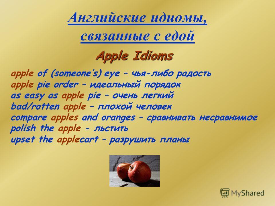 Английские идиомы, связанные с едой Apple Idioms apple of (someones) eye – чья-либо радость apple pie order – идеальный порядок as easy as apple pie – очень легкий bad/rotten apple – плохой человек compare apples and oranges – сравнивать несравнимое