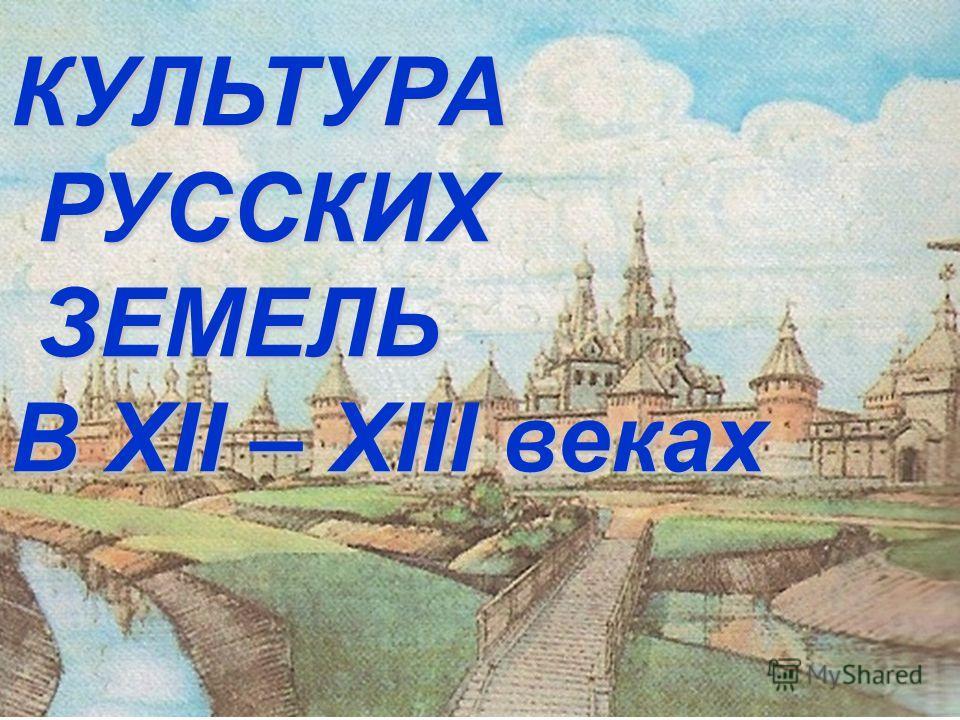 КУЛЬТУРА РУССКИХ РУССКИХ ЗЕМЕЛЬ ЗЕМЕЛЬ В XII – XIII веках