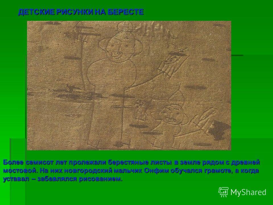 ДЕТСКИЕ РИСУНКИ НА БЕРЕСТЕ Более семисот лет пролежали берестяные листы в земле рядом с древней мостовой. На них новгородский мальчик Онфим обучался грамоте, а когда уставал – забавлялся рисованием.