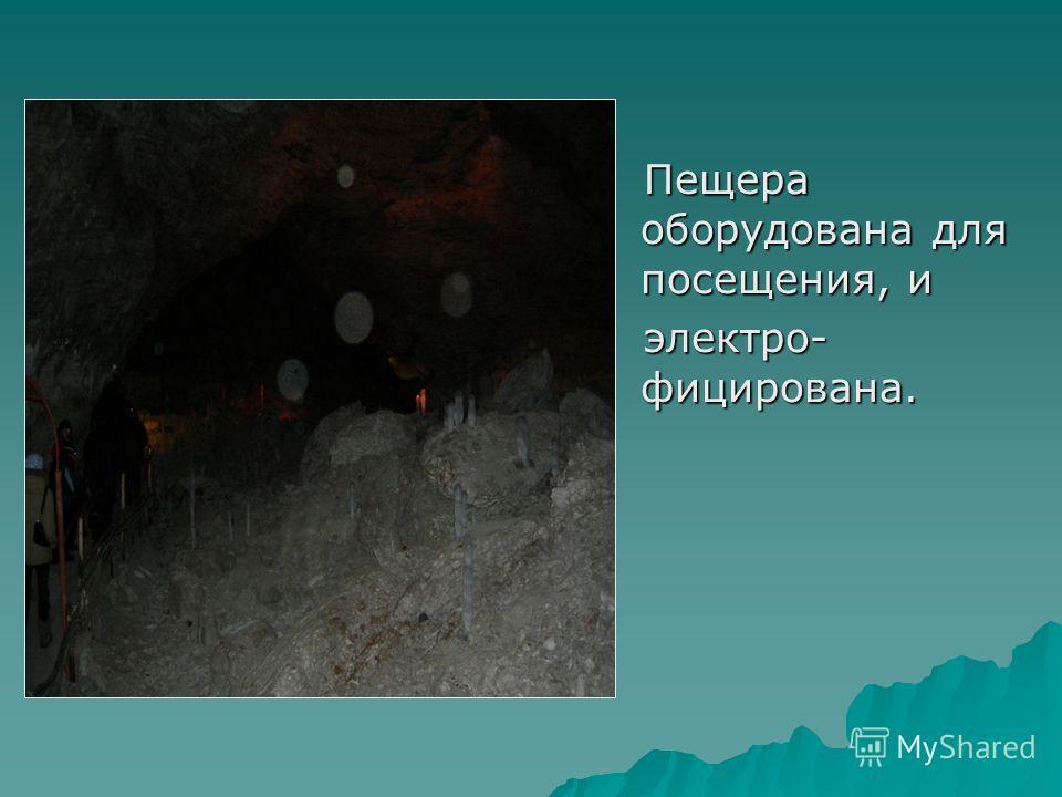 Пещера оборудована для посещения, и Пещера оборудована для посещения, и электро- фицирована. электро- фицирована.