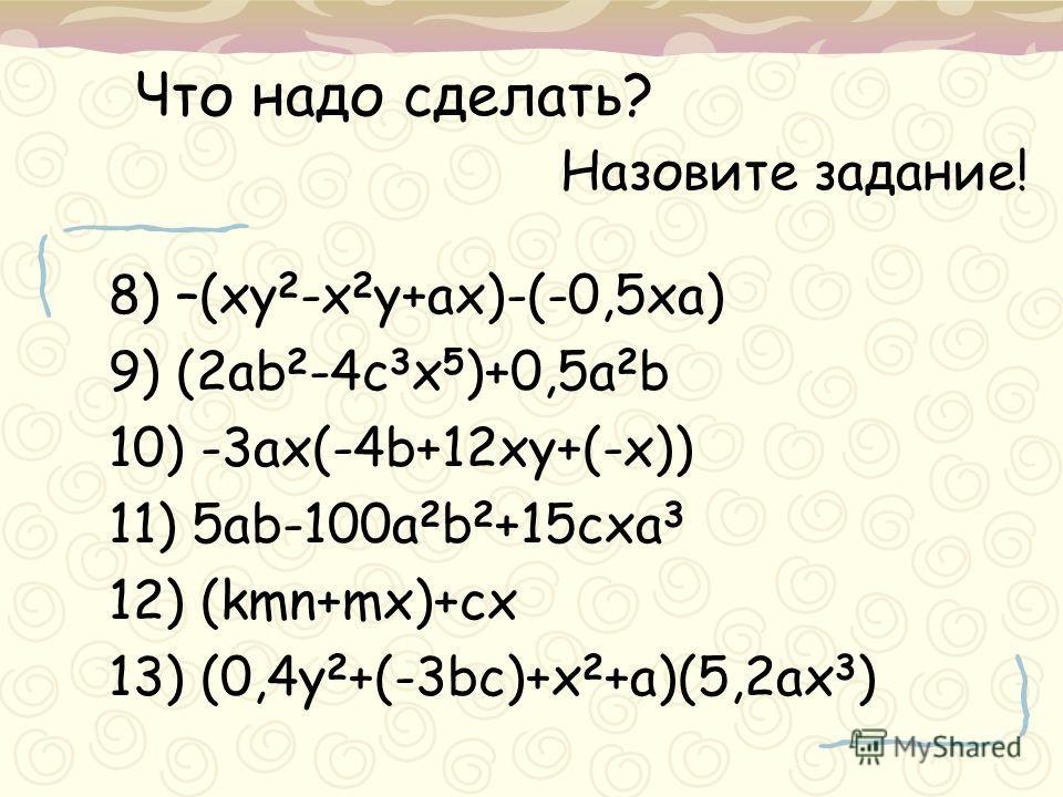 8) –(xy 2 -x 2 y+ax)-(-0,5xa) 9) (2ab 2 -4c 3 x 5 )+0,5a 2 b 10) -3ax(-4b+12xy+(-x)) 11) 5ab-100a 2 b 2 +15cxa 3 12) (kmn+mx)+cx 13) (0,4y 2 +(-3bc)+x 2 +a)(5,2ax 3 ) Что надо сделать? Назовите задание!