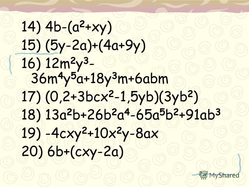 14) 4b-(a 2 +xy) 15) (5y-2a)+(4a+9y) 16) 12m 2 y 3 - 36m 4 y 5 a+18y 3 m+6abm 17) (0,2+3bcx 2 -1,5yb)(3yb 2 ) 18) 13a 2 b+26b 2 a 4 -65a 5 b 2 +91ab 3 19) -4cxy 2 +10x 2 y-8ax 20) 6b+(cxy-2a)