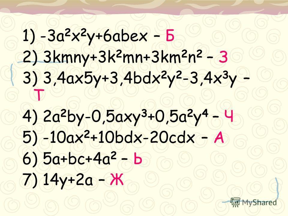 1) -3a 2 x 2 y+6abex – Б 2) 3kmny+3k 2 mn+3km 2 n 2 – З 3) 3,4ax5y+3,4bdx 2 y 2 -3,4x 3 y – Т 4) 2a 2 by-0,5axy 3 +0,5a 2 y 4 – Ч 5) -10ax 2 +10bdx-20cdx – A 6) 5a+bc+4a 2 – Ь 7) 14y+2a – Ж