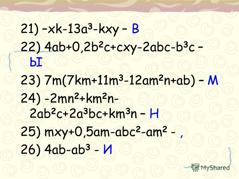 21) –xk-13a 3 -kxy – В 22) 4ab+0,2b 2 c+cxy-2abc-b 3 c – Ы 23) 7m(7km+11m 3 -12am 2 n+ab) – М 24) -2mn 2 +km 2 n- 2ab 2 c+2a 3 bc+km 3 n – Н 25) mxy+0,5am-abc 2 -am 2 -, 26) 4ab-ab 3 - И
