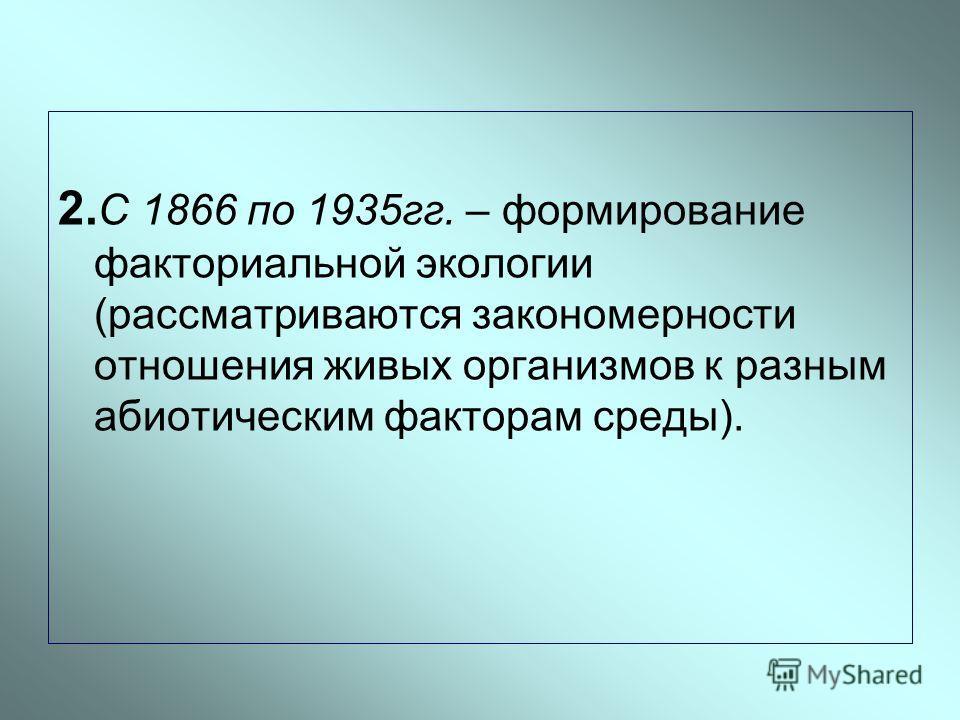 2. С 1866 по 1935гг. – формирование факториальной экологии (рассматриваются закономерности отношения живых организмов к разным абиотическим факторам среды).