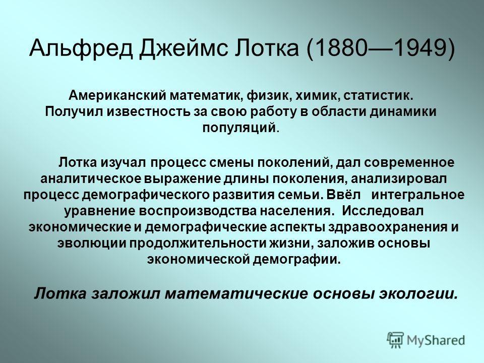 Альфред Джеймс Лотка (18801949) Американский математик, физик, химик, статистик. Получил известность за свою работу в области динамики популяций. Лотка изучал процесс смены поколений, дал современное аналитическое выражение длины поколения, анализиро