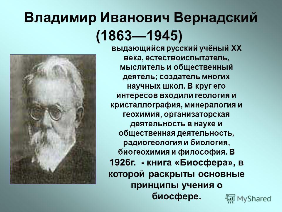 Владимир Иванович Вернадский (18631945) выдающийся русский учёный XX века, естествоиспытатель, мыслитель и общественный деятель; создатель многих научных школ. В круг его интересов входили геология и кристаллография, минералогия и геохимия, организат