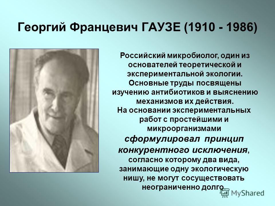 Георгий Францевич ГАУЗЕ (1910 - 1986) Российский микробиолог, один из основателей теоретической и экспериментальной экологии. Основные труды посвящены изучению антибиотиков и выяснению механизмов их действия. На основании экспериментальных работ с пр