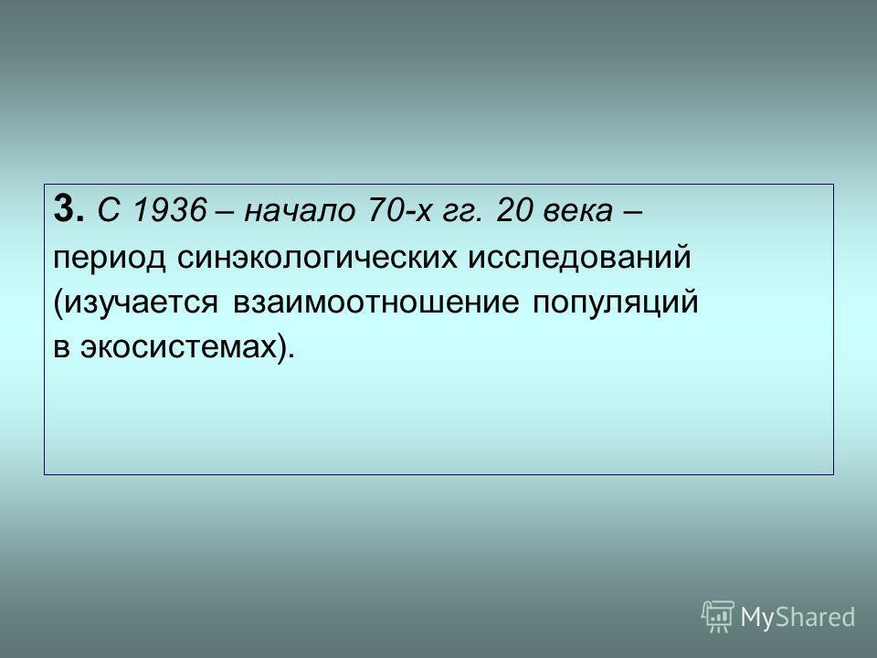 3. С 1936 – начало 70-х гг. 20 века – период синэкологических исследований (изучается взаимоотношение популяций в экосистемах).