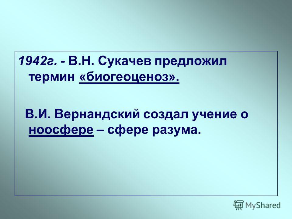 1942г. - В.Н. Сукачев предложил термин «биогеоценоз». В.И. Вернандский создал учение о ноосфере – сфере разума.