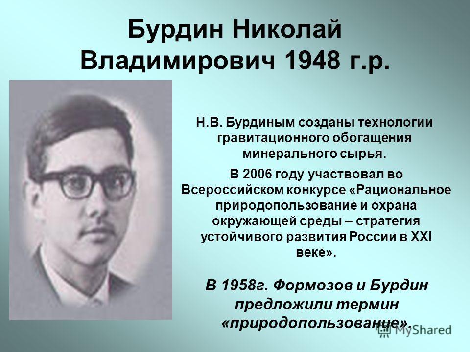 Бурдин Николай Владимирович 1948 г.р. Н.В. Бурдиным созданы технологии гравитационного обогащения минерального сырья. В 2006 году участвовал во Всероссийском конкурсе «Рациональное природопользование и охрана окружающей среды – стратегия устойчивого