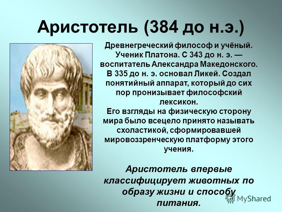 Аристотель (384 до н.э.) Древнегреческий философ и учёный. Ученик Платона. С 343 до н. э. воспитатель Александра Македонского. В 335 до н. э. основал Ликей. Создал понятийный аппарат, который до сих пор пронизывает философский лексикон. Его взгляды н