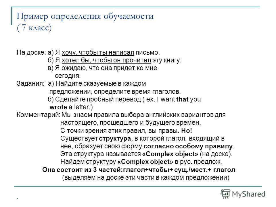 Пример определения обучаемости ( 7 класс) На доске: а) Я хочу, чтобы ты написал письмо. б) Я хотел бы, чтобы он прочитал эту книгу. в) Я ожидаю, что она придет ко мне сегодня. Задания: а) Найдите сказуемые в каждом предложении, определите время глаго