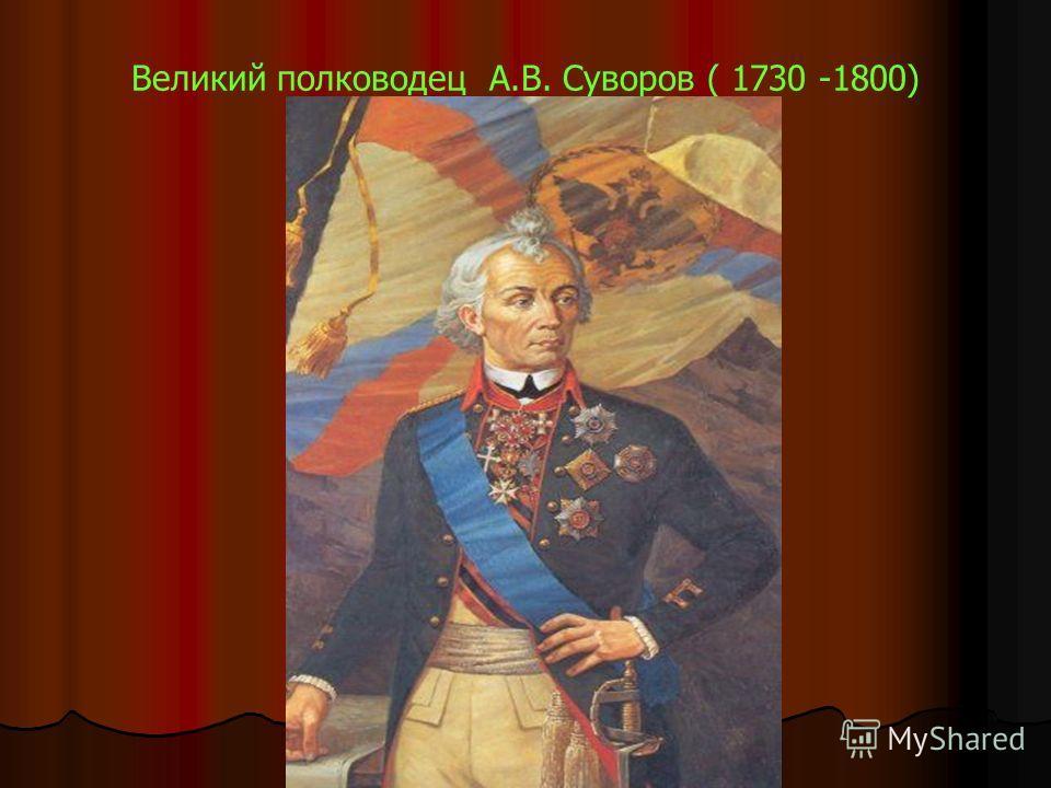 Великий полководец А.В. Суворов ( 1730 -1800)