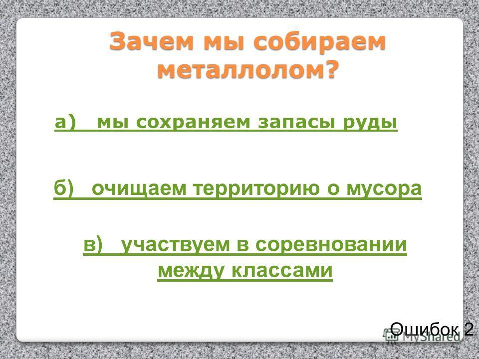 Зачем мы собираем металлолом? а) мы сохраняем запасы руды б) очищаем территорию о мусора в) участвуем в соревновании между классами Ошибок 2