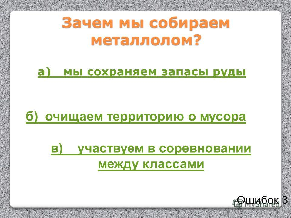 Зачем мы собираем металлолом? а) мы сохраняем запасы руды б) очищаем территорию о мусора в) участвуем в соревновании между классами Ошибок 3